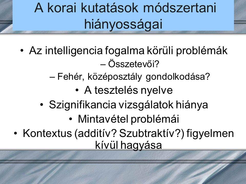 A korai kutatások módszertani hiányosságai Az intelligencia fogalma körüli problémák –Összetevői? –Fehér, középosztály gondolkodása? A tesztelés nyelv