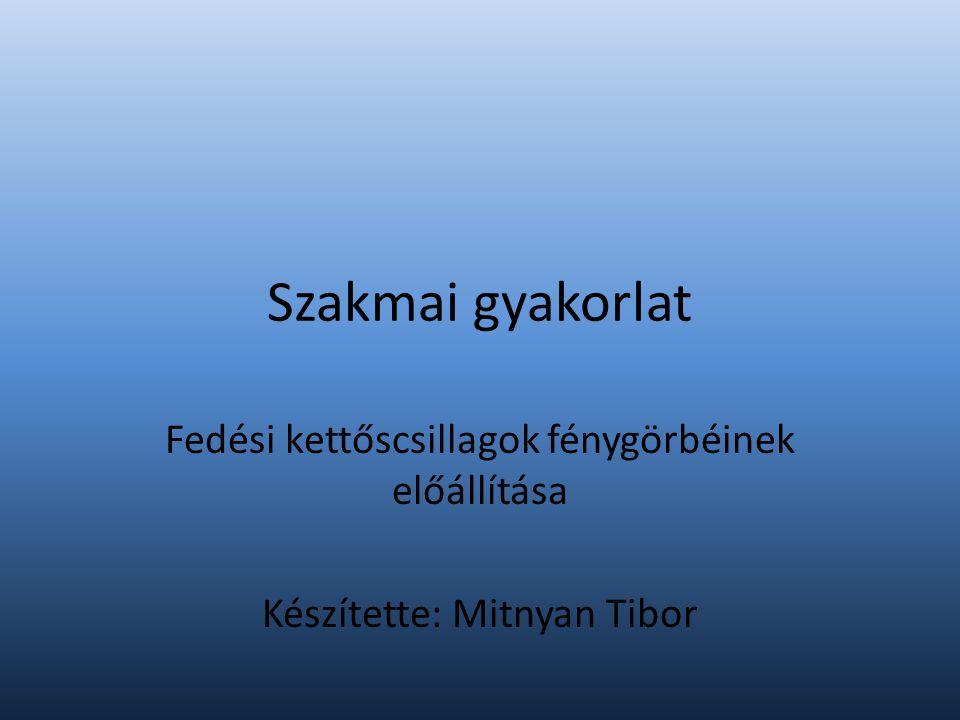 Szakmai gyakorlat Fedési kettőscsillagok fénygörbéinek előállítása Készítette: Mitnyan Tibor