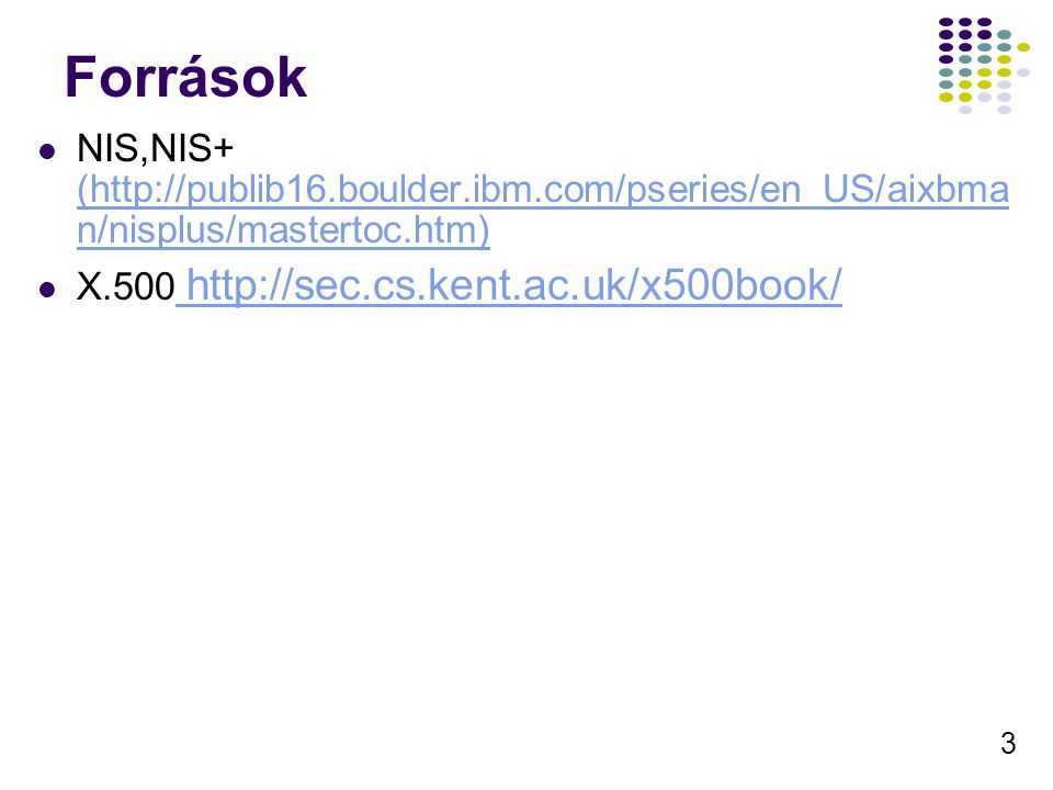 3 Források NIS,NIS+ (http://publib16.boulder.ibm.com/pseries/en_US/aixbma n/nisplus/mastertoc.htm) (http://publib16.boulder.ibm.com/pseries/en_US/aixbma n/nisplus/mastertoc.htm) X.500 http://sec.cs.kent.ac.uk/x500book/ http://sec.cs.kent.ac.uk/x500book/