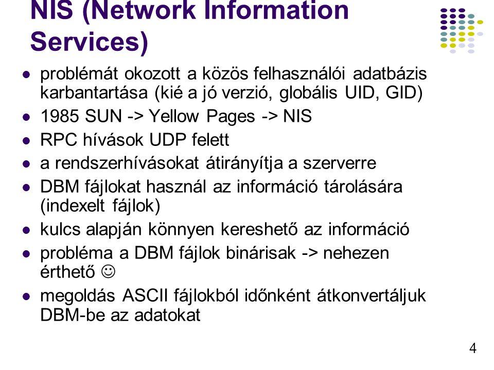 4 NIS (Network Information Services) problémát okozott a közös felhasználói adatbázis karbantartása (kié a jó verzió, globális UID, GID) 1985 SUN -> Yellow Pages -> NIS RPC hívások UDP felett a rendszerhívásokat átirányítja a szerverre DBM fájlokat használ az információ tárolására (indexelt fájlok) kulcs alapján könnyen kereshető az információ probléma a DBM fájlok binárisak -> nehezen érthető megoldás ASCII fájlokból időnként átkonvertáljuk DBM-be az adatokat