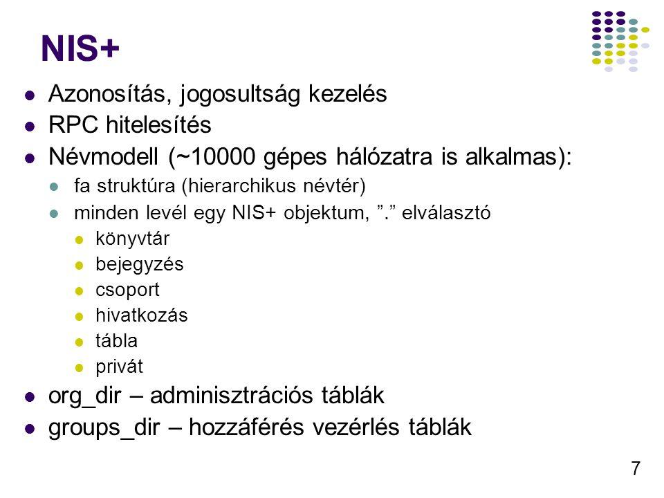 7 NIS+ Azonosítás, jogosultság kezelés RPC hitelesítés Névmodell (~10000 gépes hálózatra is alkalmas): fa struktúra (hierarchikus névtér) minden levél egy NIS+ objektum, . elválasztó könyvtár bejegyzés csoport hivatkozás tábla privát org_dir – adminisztrációs táblák groups_dir – hozzáférés vezérlés táblák