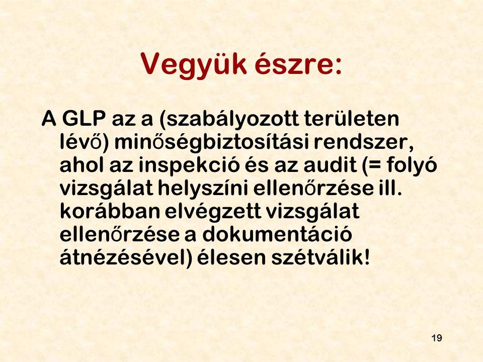19 Vegyük észre: A GLP az a (szabályozott területen lév ő ) min ő ségbiztosítási rendszer, ahol az inspekció és az audit (= folyó vizsgálat helyszíni
