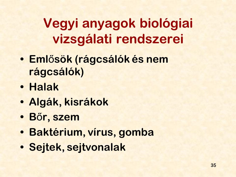 35 Vegyi anyagok biológiai vizsgálati rendszerei Eml ő sök (rágcsálók és nem rágcsálók) Halak Algák, kisrákok B ő r, szem Baktérium, vírus, gomba Sejt