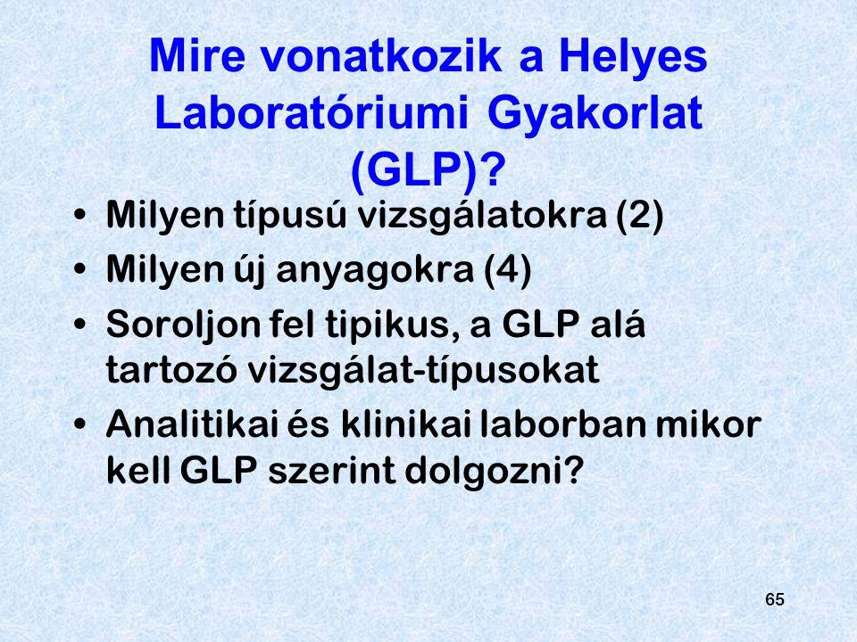 65 Mire vonatkozik a Helyes Laboratóriumi Gyakorlat (GLP)? Milyen típusú vizsgálatokra (2) Milyen új anyagokra (4) Soroljon fel tipikus, a GLP alá tar