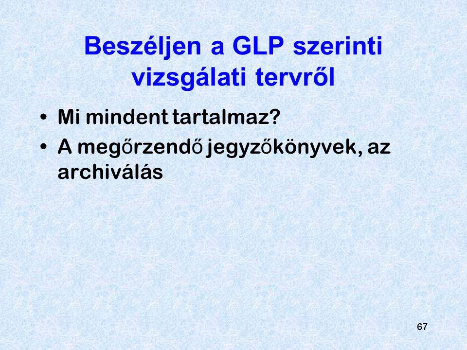 67 Beszéljen a GLP szerinti vizsgálati tervről Mi mindent tartalmaz? A meg ő rzend ő jegyz ő könyvek, az archiválás
