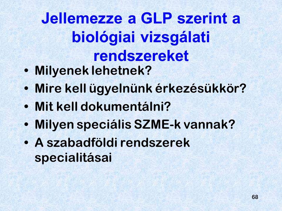 68 Jellemezze a GLP szerint a biológiai vizsgálati rendszereket Milyenek lehetnek? Mire kell ügyelnünk érkezésükkör? Mit kell dokumentálni? Milyen spe