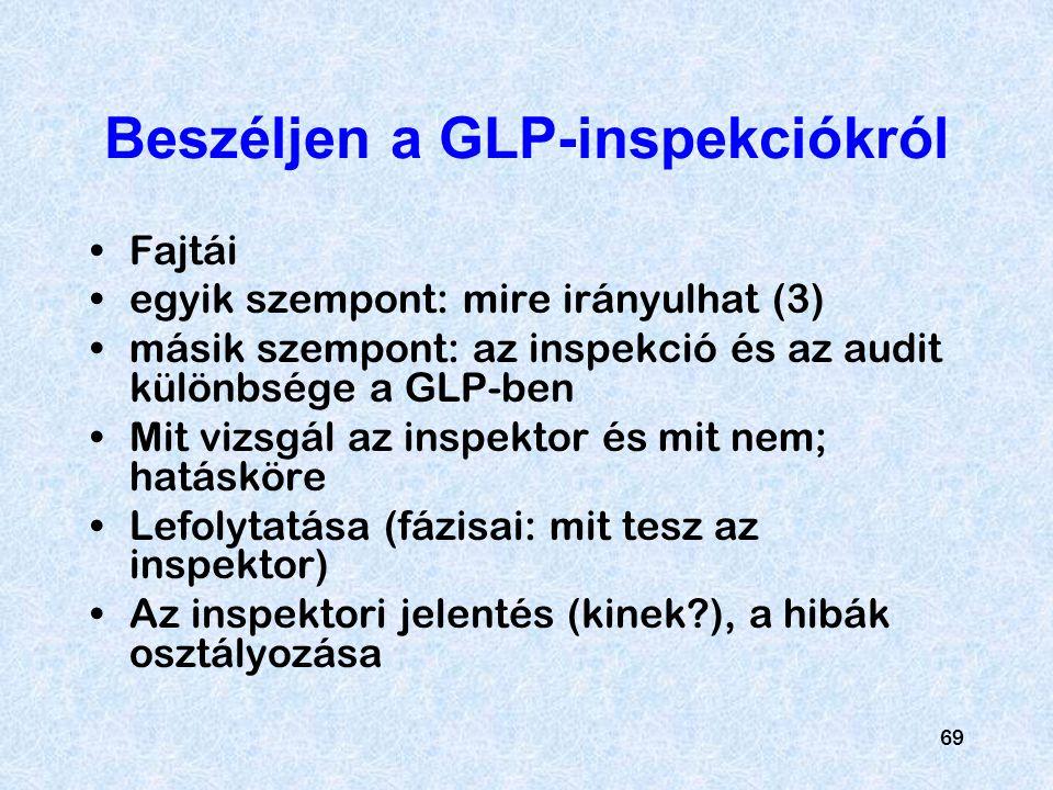69 Beszéljen a GLP-inspekciókról Fajtái egyik szempont: mire irányulhat (3) másik szempont: az inspekció és az audit különbsége a GLP-ben Mit vizsgál