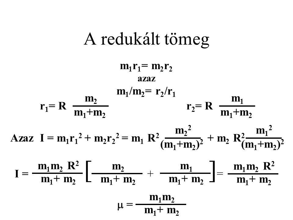 A redukált tömeg m 1 r 1 = m 2 r 2 azaz m 1 /m 2 = r 2 /r 1 m 1 R 2 m22m22 (m 1 +m 2 ) 2 r 2 = R m1m1 m 1 +m 2 Azaz I = m 1 r 1 2 + m 2 r 2 2 = r 1 =