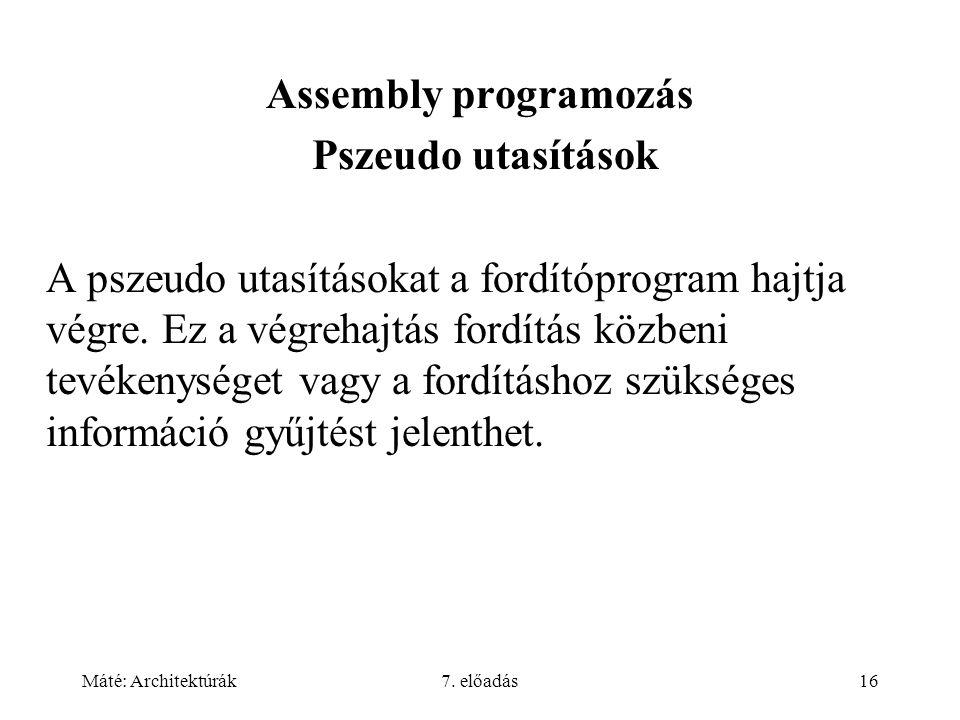 Máté: Architektúrák7. előadás16 Assembly programozás Pszeudo utasítások A pszeudo utasításokat a fordítóprogram hajtja végre. Ez a végrehajtás fordítá