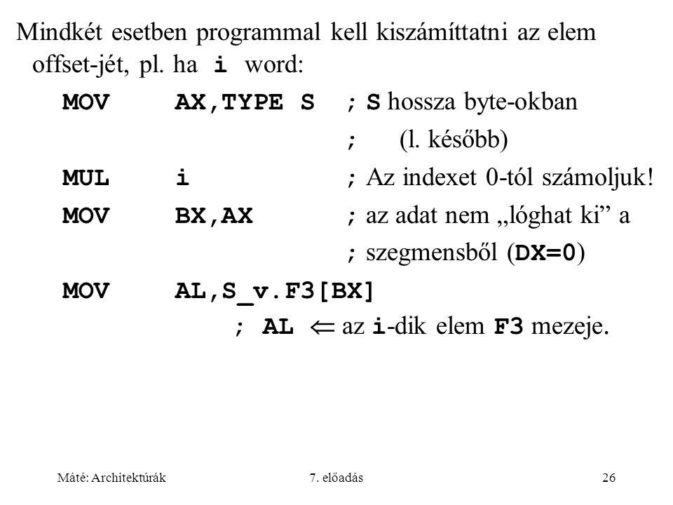 Máté: Architektúrák7. előadás26 Mindkét esetben programmal kell kiszámíttatni az elem offset-jét, pl. ha i word: MOVAX,TYPE S; S hossza byte-okban ; (