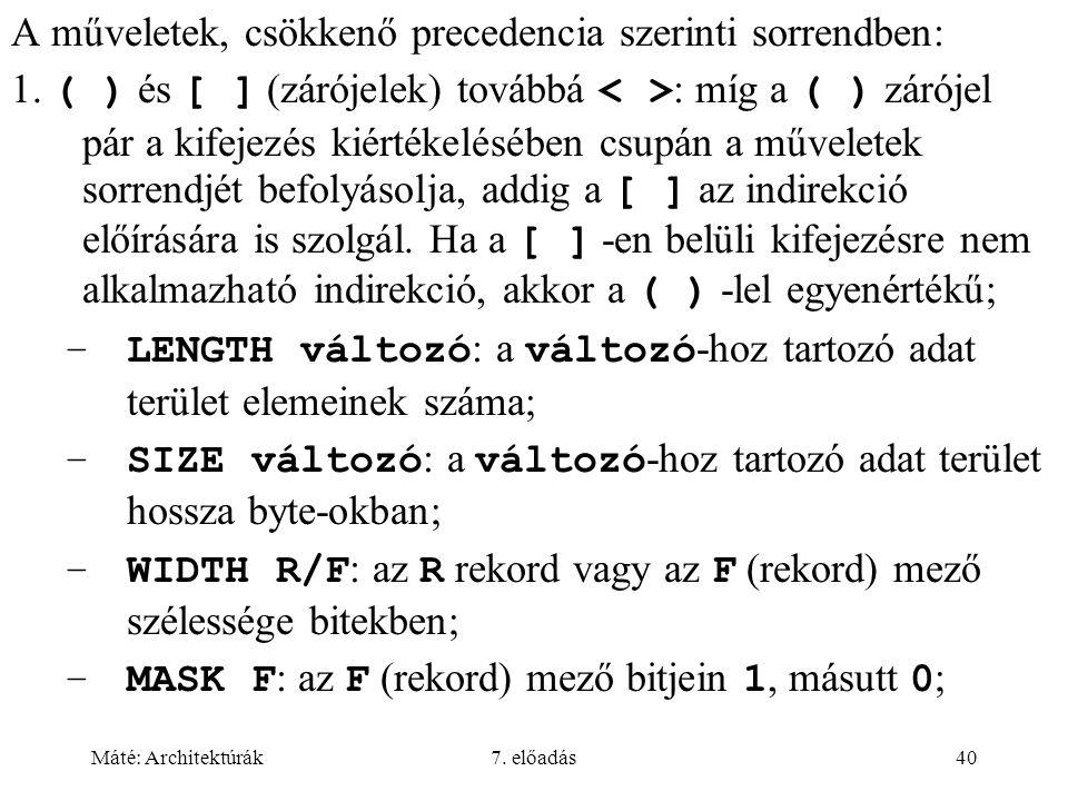 Máté: Architektúrák7. előadás40 A műveletek, csökkenő precedencia szerinti sorrendben: 1. ( ) és [ ] (zárójelek) továbbá : míg a ( ) zárójel pár a kif