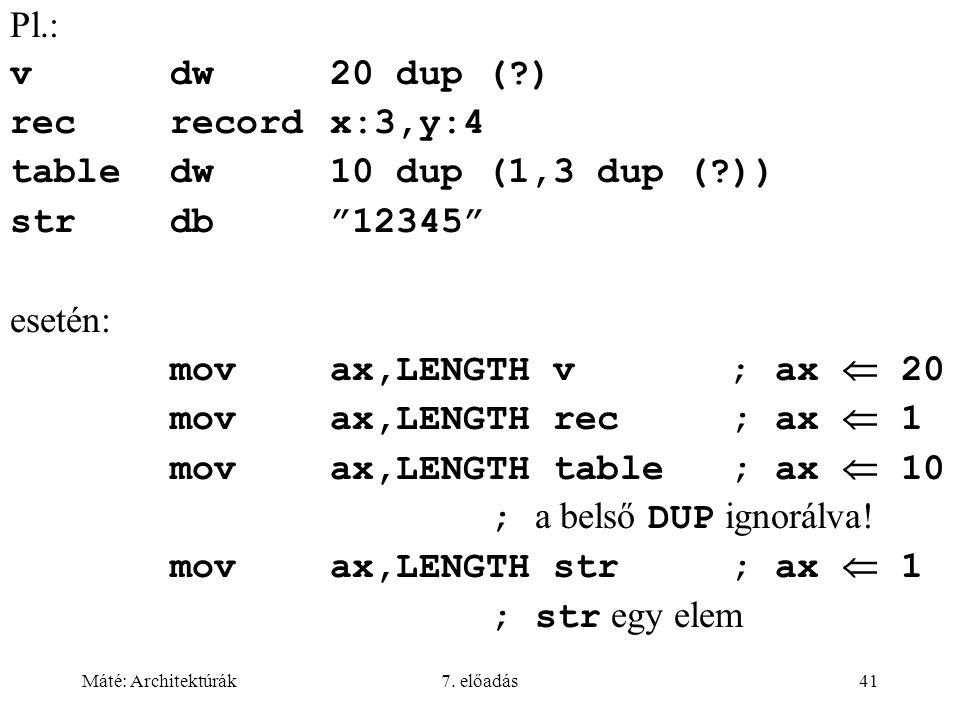 """Máté: Architektúrák7. előadás41 Pl.: vdw20 dup (?) recrecordx:3,y:4 tabledw10 dup (1,3 dup (?)) strdb""""12345"""" esetén: movax,LENGTH v; ax  20 movax,LEN"""