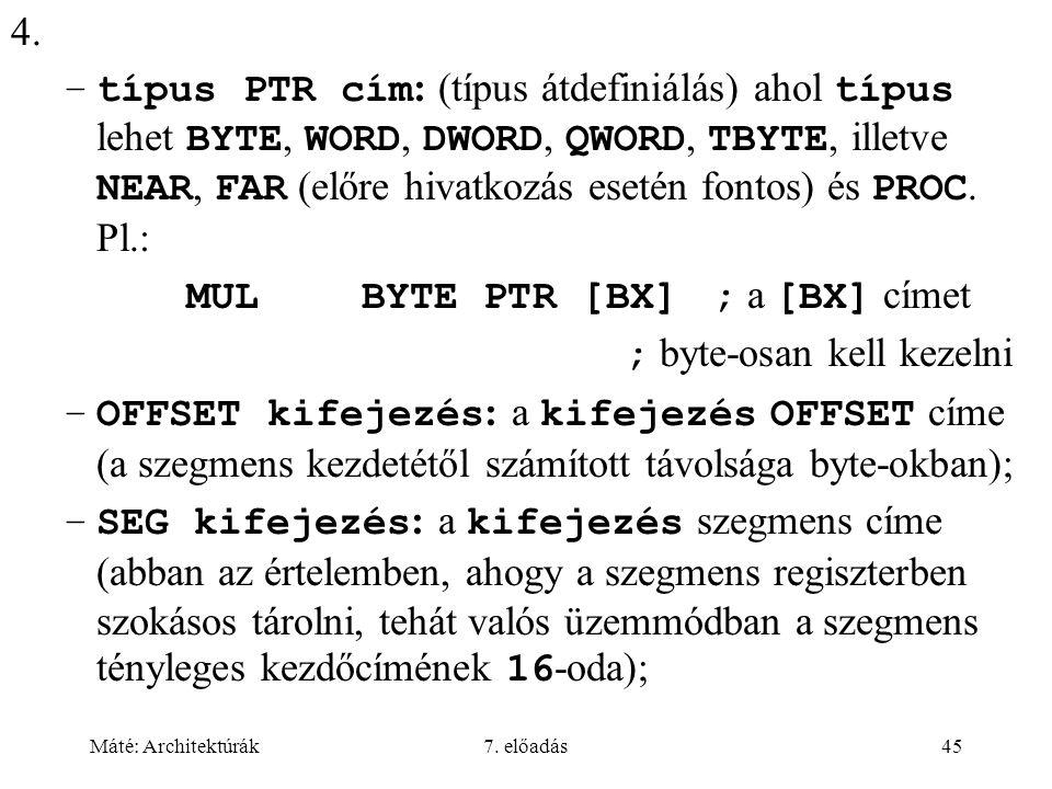 Máté: Architektúrák7. előadás45 4. –típus PTR cím : (típus átdefiniálás) ahol típus lehet BYTE, WORD, DWORD, QWORD, TBYTE, illetve NEAR, FAR (előre hi