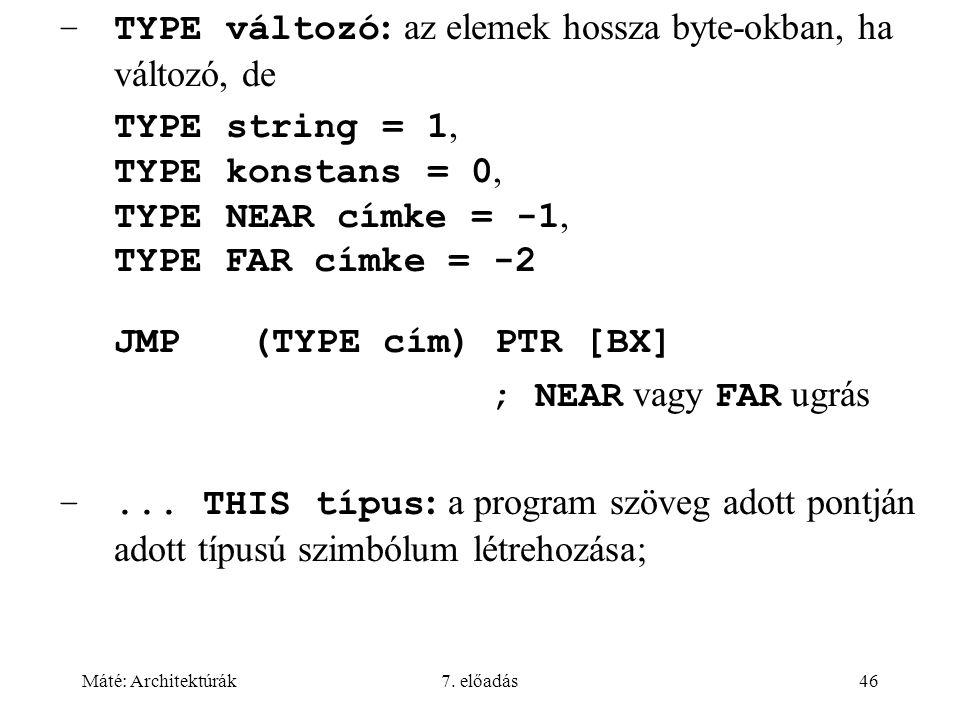 Máté: Architektúrák7. előadás46 –TYPE változó : az elemek hossza byte-okban, ha változó, de TYPE string = 1, TYPE konstans = 0, TYPE NEAR címke = -1,