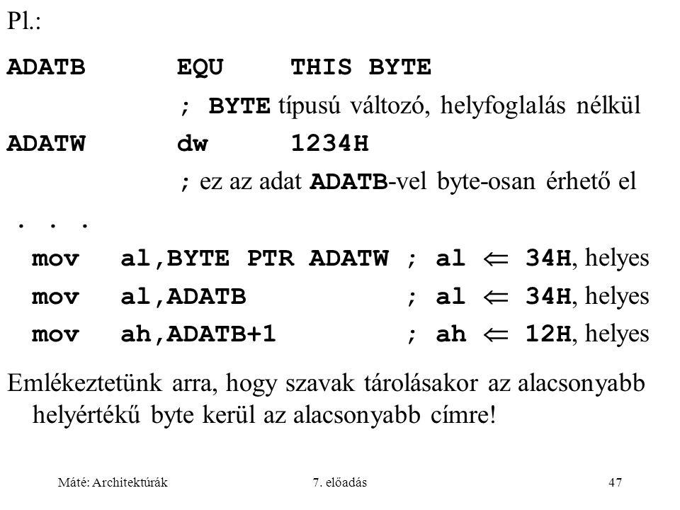 Máté: Architektúrák7. előadás47 Pl.: ADATBEQUTHIS BYTE ; BYTE típusú változó, helyfoglalás nélkül ADATWdw1234H ; ez az adat ADATB -vel byte-osan érhet