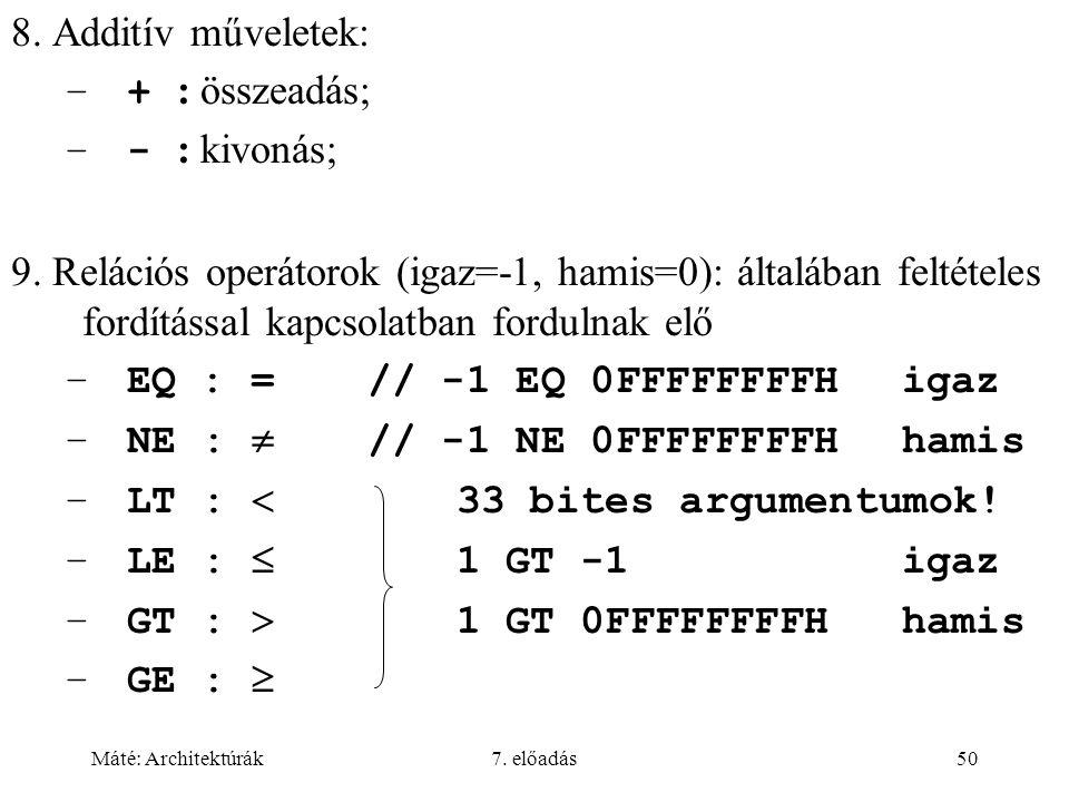 Máté: Architektúrák7. előadás50 8. Additív műveletek: –+ : összeadás  –- : kivonás  9. Relációs operátorok (igaz=-1, hamis=0): általában feltételes