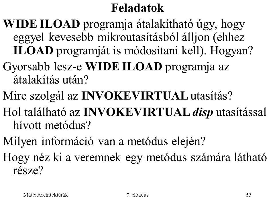 Máté: Architektúrák7. előadás53 Feladatok WIDE ILOAD programja átalakítható úgy, hogy eggyel kevesebb mikroutasításból álljon (ehhez ILOAD programját