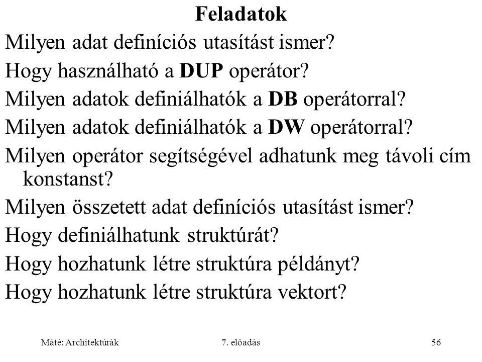 Máté: Architektúrák7. előadás56 Feladatok Milyen adat definíciós utasítást ismer? Hogy használható a DUP operátor? Milyen adatok definiálhatók a DB op