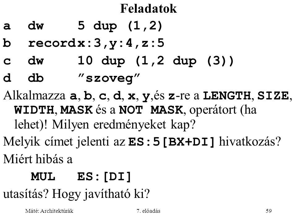"""Máté: Architektúrák7. előadás59 Feladatok adw5 dup (1,2) brecordx:3,y:4,z:5 cdw10 dup (1,2 dup (3)) ddb""""szoveg"""" Alkalmazza a, b, c, d, x, y,és z -re a"""
