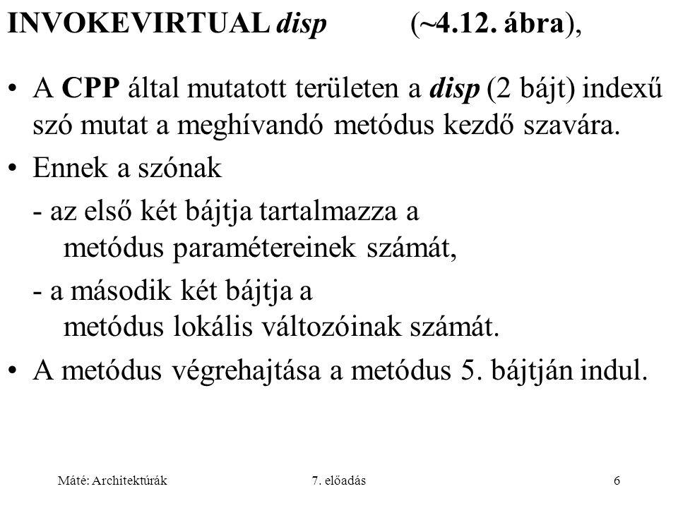 Máté: Architektúrák7. előadás6 INVOKEVIRTUAL disp (~4.12. ábra), A CPP által mutatott területen a disp (2 bájt) indexű szó mutat a meghívandó metódus