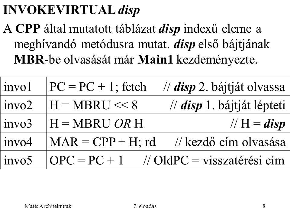 Máté: Architektúrák7. előadás8 INVOKEVIRTUAL disp A CPP által mutatott táblázat disp indexű eleme a meghívandó metódusra mutat. disp első bájtjának MB