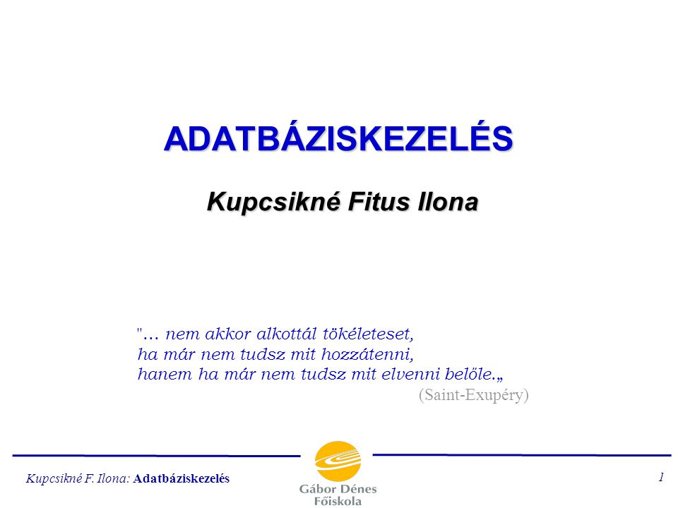 Kupcsikné F.Ilona: Adatbáziskezelés 1 ADATBÁZISKEZELÉS Kupcsikné Fitus Ilona ...