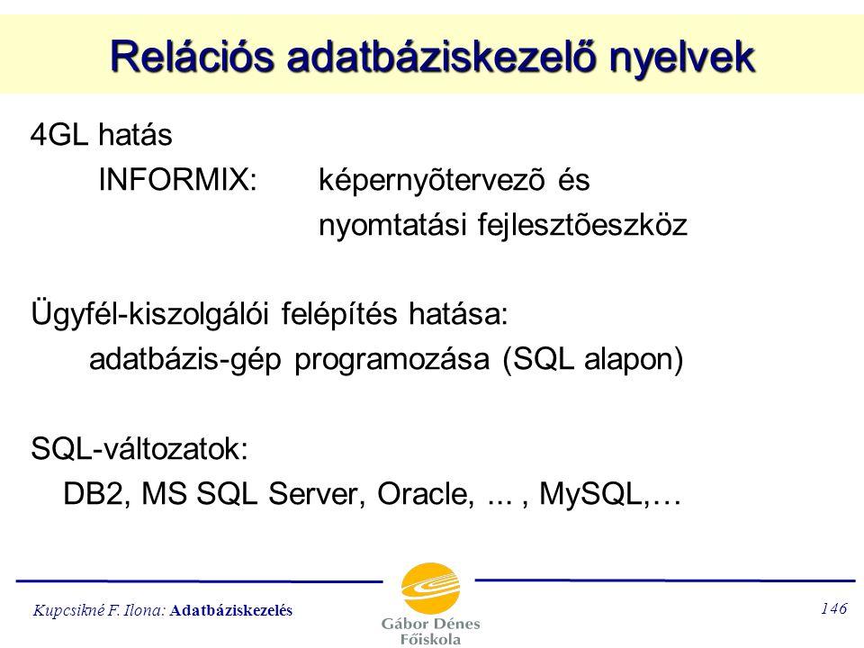 Kupcsikné F. Ilona: Adatbáziskezelés 145 Relációs adatbáziskezelő nyelvek 1976, IBM: SEQUEL, SQL (1976) 1983. ORACLE, 1984. INFORMIX 1986-os SQL-szabv