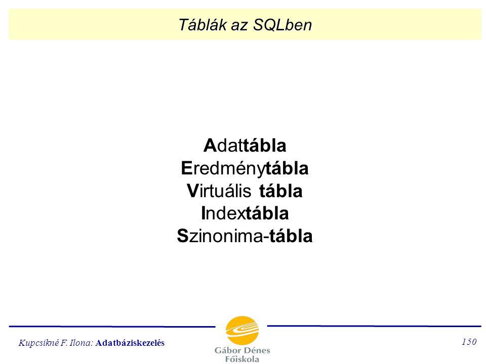 Kupcsikné F. Ilona: Adatbáziskezelés 149 Alapelemek Az SQL táblákat (relációkat kezel). (Elnevezésük: TABLE.) A tábla attribútumait oszlopoknak nevezz