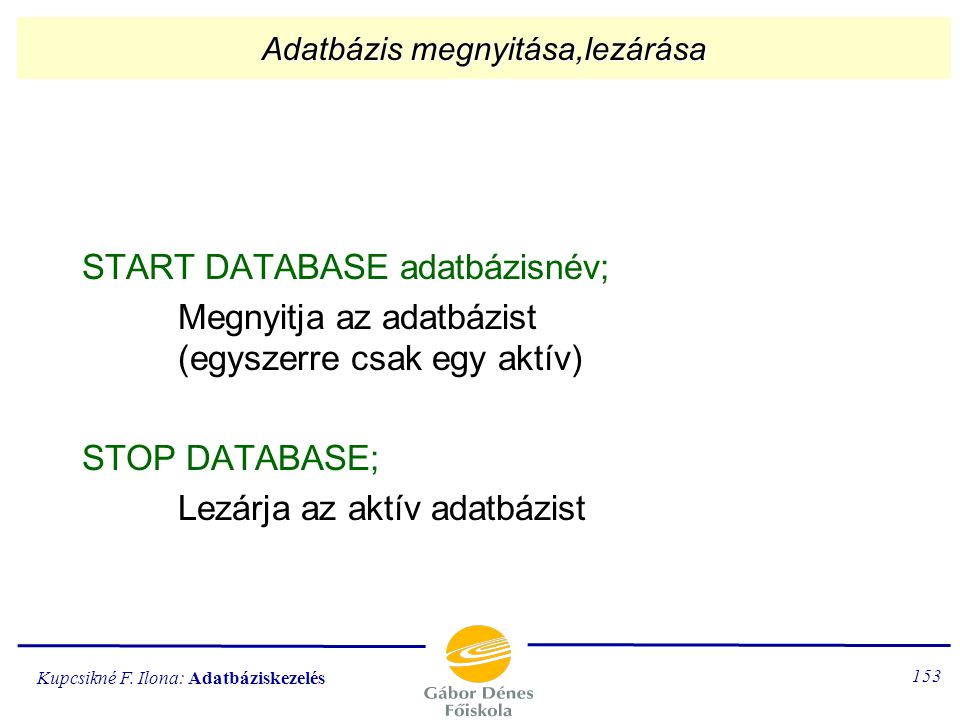 Kupcsikné F. Ilona: Adatbáziskezelés 152 Az adatbázis létrehozása, törlése CREATE DATABASE adatbázisnév; Létrehozza egy nevű könyvtárban az adatbázis