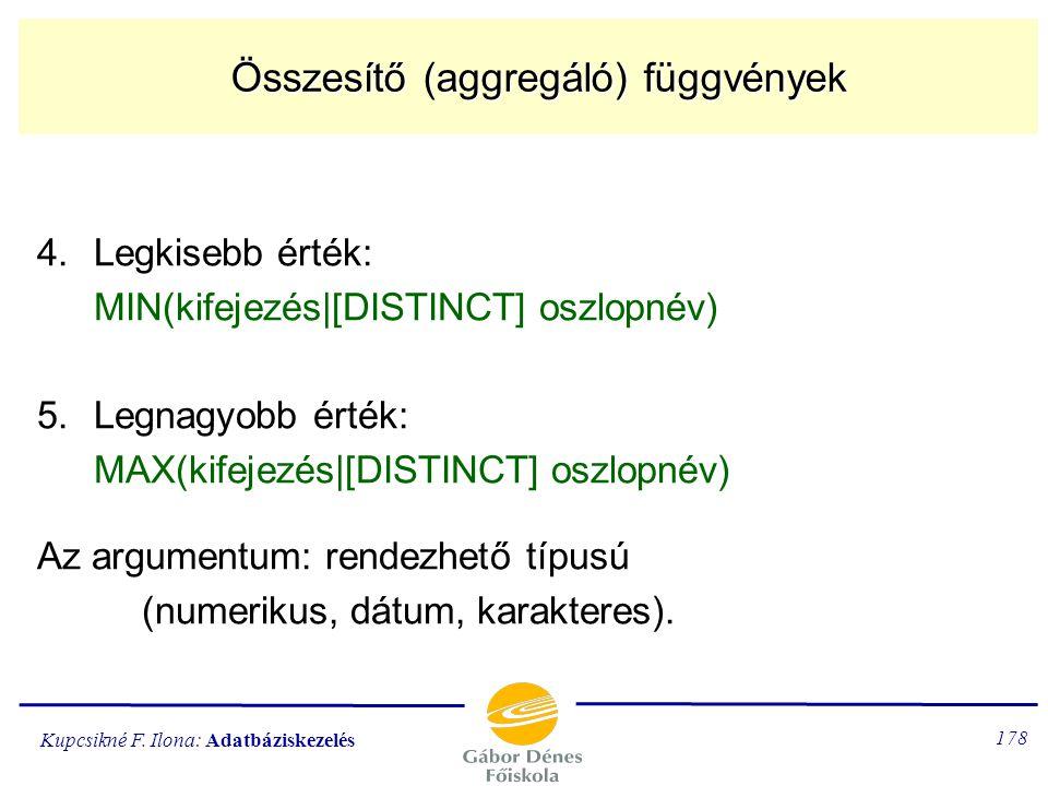 Kupcsikné F. Ilona: Adatbáziskezelés 177 Aggregáló függvények 2.Az összegző függvény SUM [ALL] kifejezés | [ALL|DISTINCT] [oszlopnév] 3.Az átlagoló fü