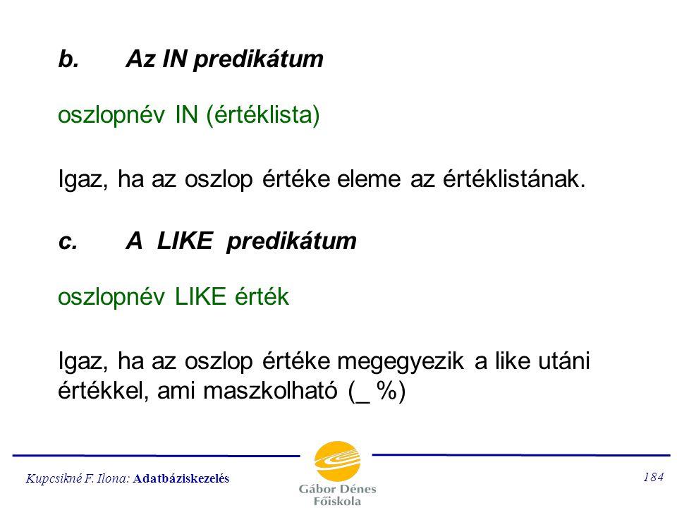 Kupcsikné F. Ilona: Adatbáziskezelés 183 Predikátumfüggvények a feltételekben használhatók (az egyszerű összehasonlításon kívül) a.A BETWEEN predikátu