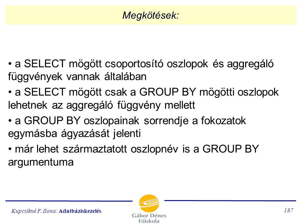 Kupcsikné F. Ilona: Adatbáziskezelés 186 A GROUP BY alparancs GROUP BY oszlopnév[,oszlopnév]... 1.) az oszlopok értékei alapján csoportokat képez (egy