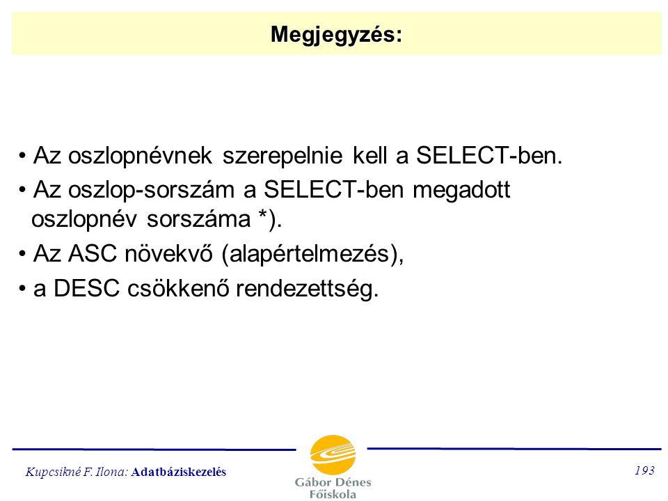 Kupcsikné F. Ilona: Adatbáziskezelés 192 Az ORDER BY alparancs ORDER BY oszlopnév / oszlop-sorszám [ASC/DESC] [,oszlopnév / oszlop-sorszám [ASC/DESC]]