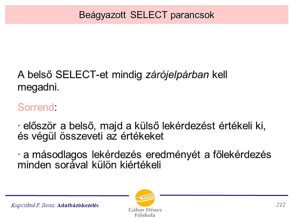 Kupcsikné F. Ilona: Adatbáziskezelés 211 Belső SELECT parancsok A WHERE és a HAVING feltételében SELECT parancs is szerepelhet (belső vagy beágyazott