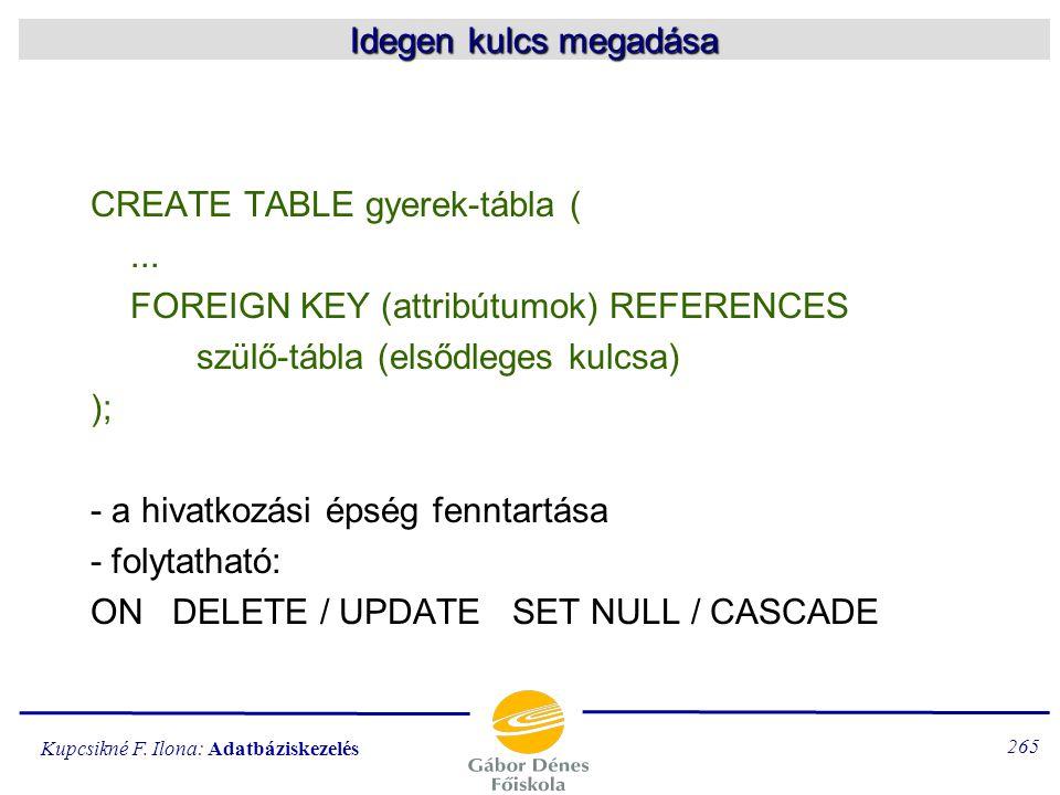 Kupcsikné F. Ilona: Adatbáziskezelés 264 Az elsődleges kulcs megadása CREATE TABLE táblanév( attrib1 típus(n)  PRIMARY KEY (attrib1) ); vagy UNIQUE -