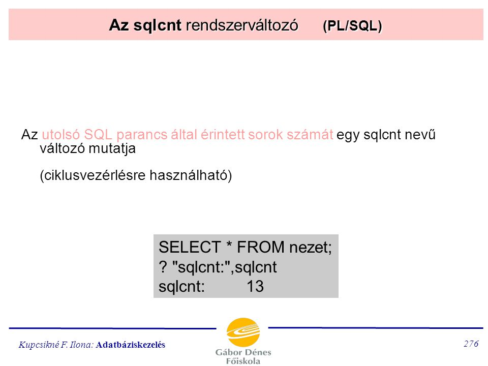 Kupcsikné F. Ilona: Adatbáziskezelés 275 E-tábla sorainak átadása egysoros tábla elmentése változókba: SELECT céllista INTO változólista FROM táblanév