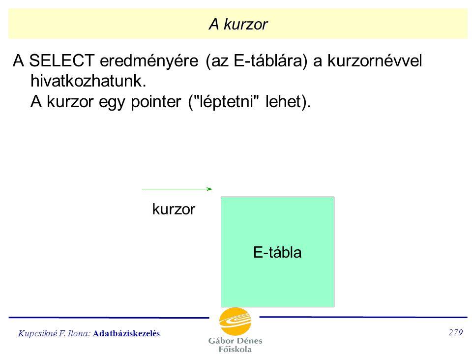 Kupcsikné F. Ilona: Adatbáziskezelés 278 A sormutató definiálása (PL/SQL) Az eredménytáblához egy kurzor definiálható, amivel hozzáférünk a sorokhoz.