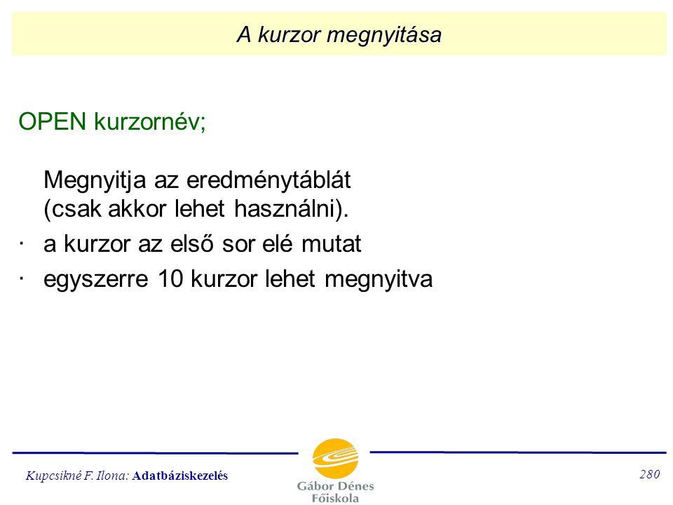 Kupcsikné F. Ilona: Adatbáziskezelés 279 A kurzor A SELECT eredményére (az E-táblára) a kurzornévvel hivatkozhatunk. A kurzor egy pointer (