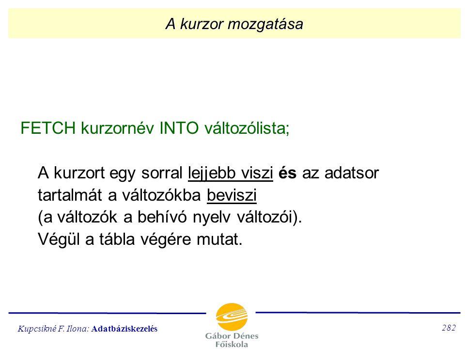 Kupcsikné F. Ilona: Adatbáziskezelés 281 A kurzor lezárása CLOSE kurzornév; Lezárja a kurzort. (Az E-tábla tovább nem használható.)
