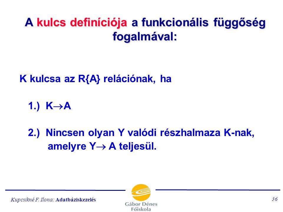 """Kupcsikné F. Ilona: Adatbáziskezelés 35 Megjegyzés A K kulcs funkcionálisan meghatározza a """"kulcson kívüli"""" attribútumhalmazt. pl. {rendszám, cikkszám"""