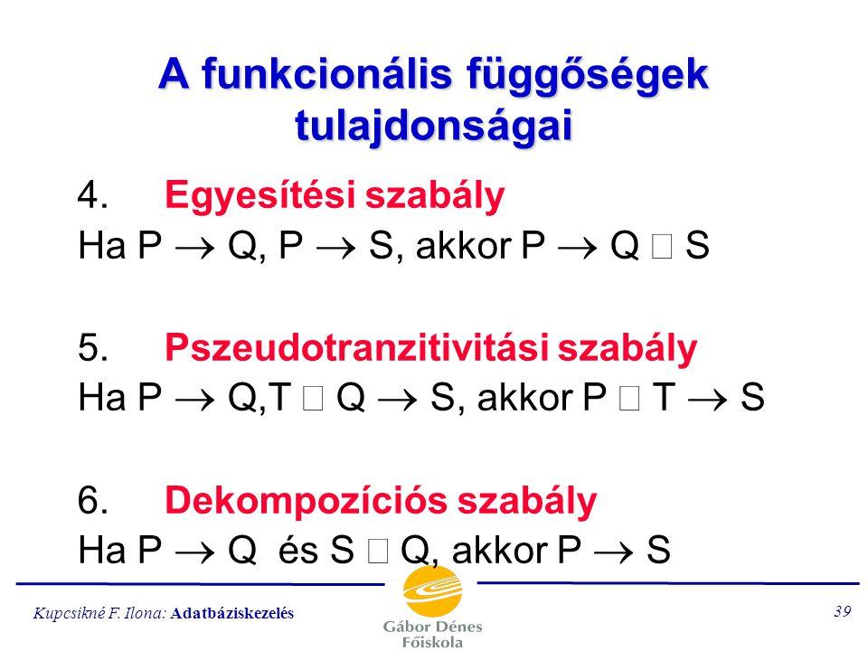 Kupcsikné F. Ilona: Adatbáziskezelés 38 A funkcionális függőségek tulajdonságai 1.Reflexivitás Ha Q  P  A, akkor P  Q 2.Bővítés Ha P  Q és S  A,