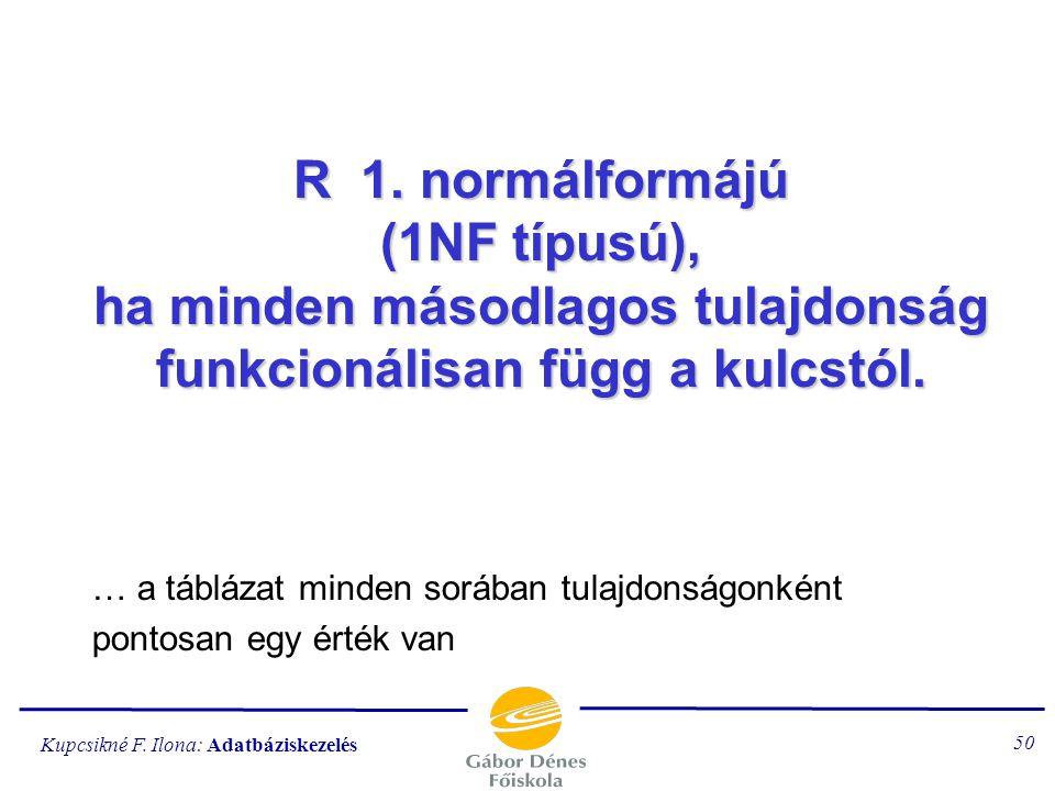 Kupcsikné F. Ilona: Adatbáziskezelés 49 R 0. normálformában van (0NF, vagy N1NF típusú), ha létezik olyan másodlagos attribútum, amely a kulcstól funk