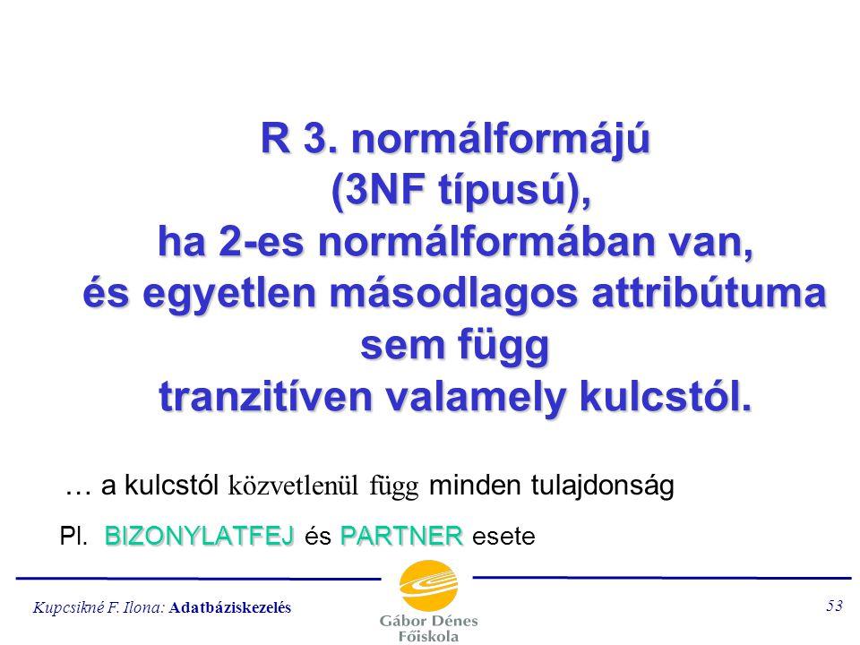 Kupcsikné F. Ilona: Adatbáziskezelés 52 R 2. normálformájú (2NF típusú), ha 1-es normálformában van, és minden másodlagos attribútuma a reláció bármel