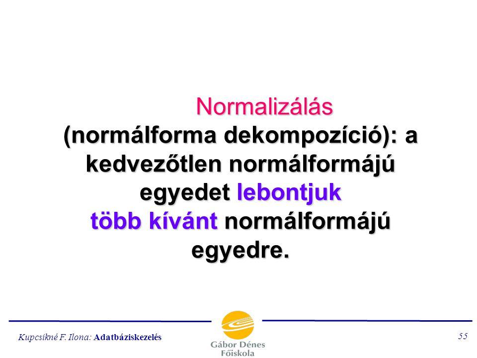 Kupcsikné F. Ilona: Adatbáziskezelés 54 Megjegyzések Ha az R kulcsa egyetlen attribútumból áll, akkor 2NF típusú. Ha nincsen R-ben másodlagos attribút