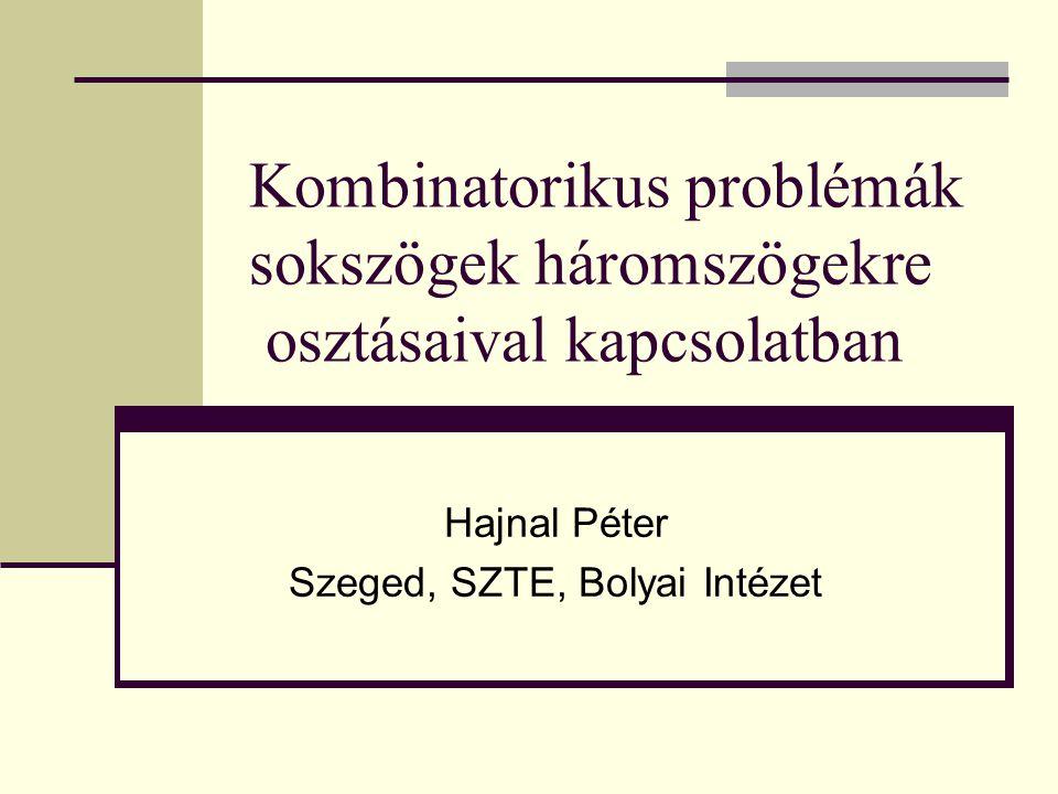 Kombinatorikus problémák sokszögek háromszögekre osztásaival kapcsolatban Hajnal Péter Szeged, SZTE, Bolyai Intézet