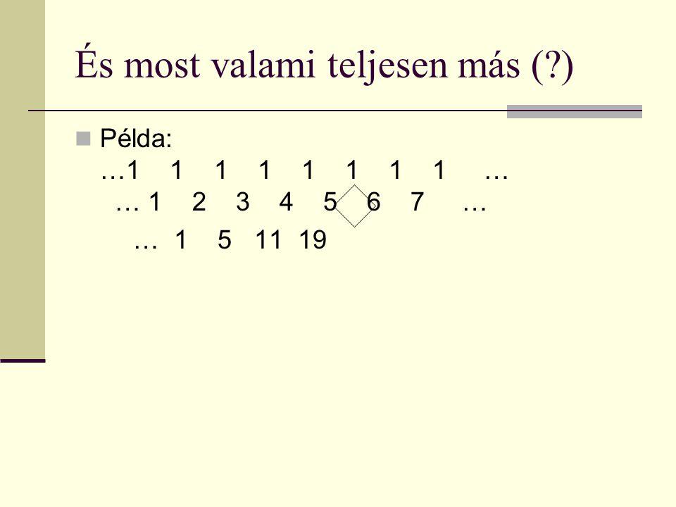 És most valami teljesen más ( ) Példa: …1 1 1 1 1 1 1 1 … 1… 1 2 3 4 5 6 7 … … 1 5 11 19