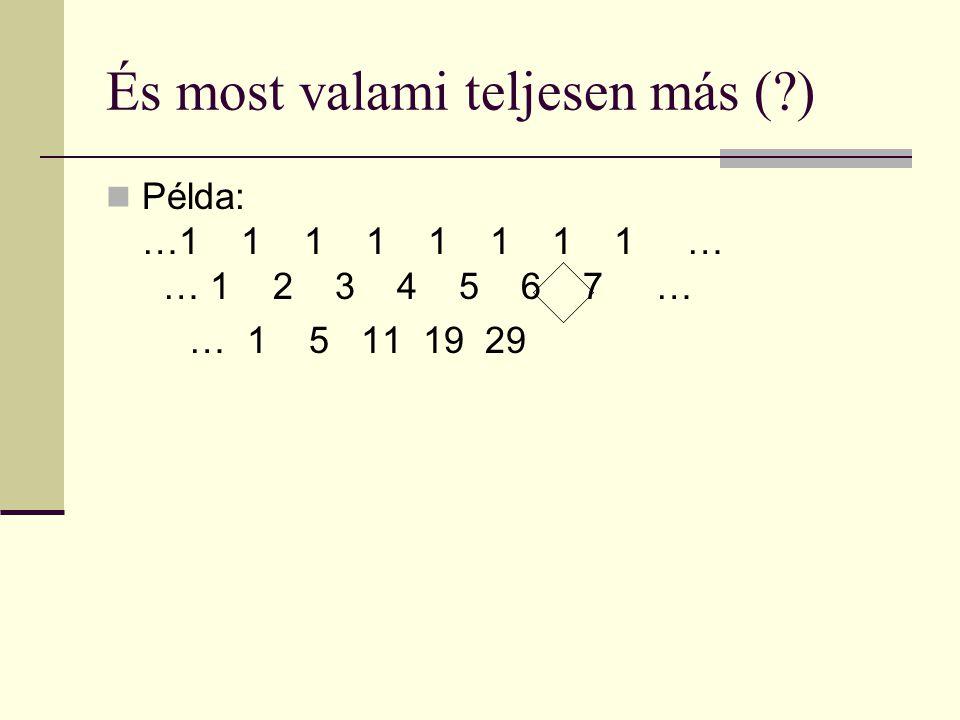 És most valami teljesen más ( ) Példa: …1 1 1 1 1 1 1 1 … 1… 1 2 3 4 5 6 7 … … 1 5 11 19 29