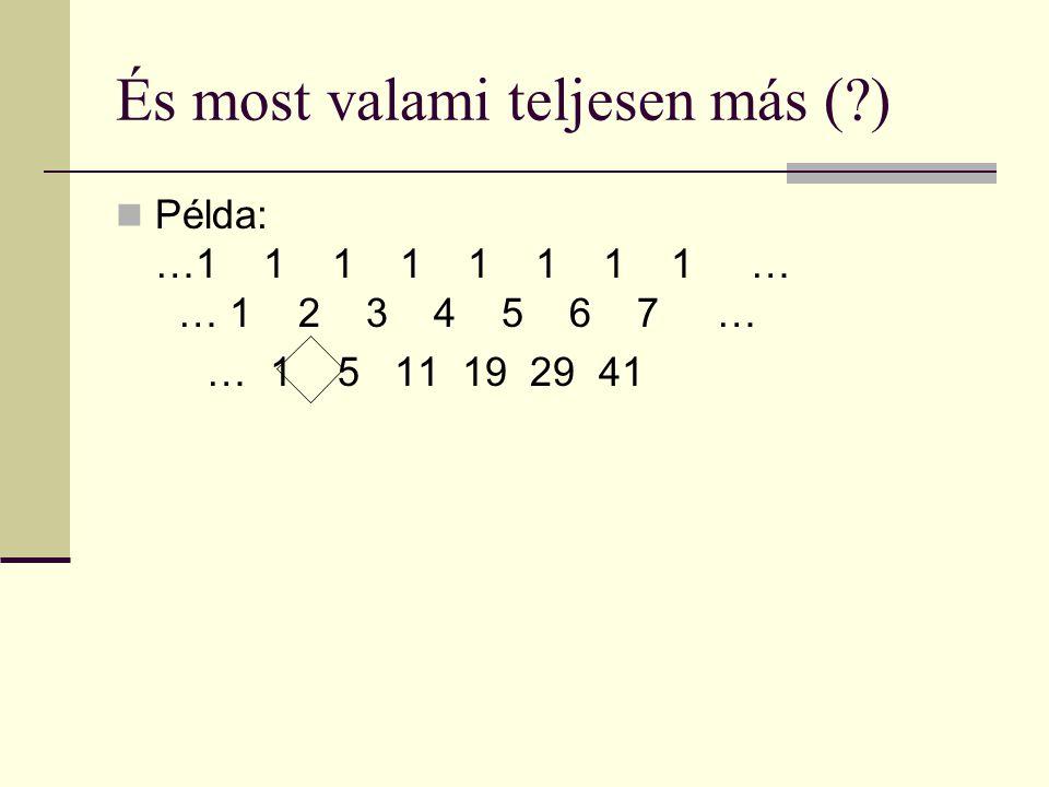 És most valami teljesen más ( ) Példa: …1 1 1 1 1 1 1 1 … 1… 1 2 3 4 5 6 7 … … 1 5 11 19 29 41