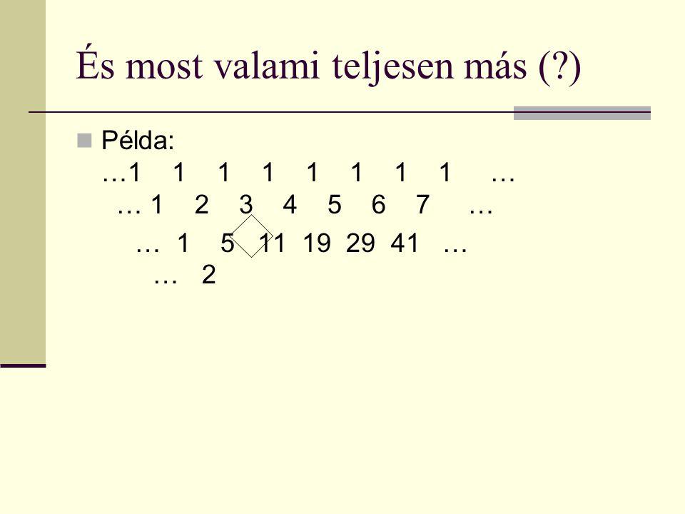 És most valami teljesen más ( ) Példa: …1 1 1 1 1 1 1 1 … 1… 1 2 3 4 5 6 7 … … 1 5 11 19 29 41 … 1 … 2