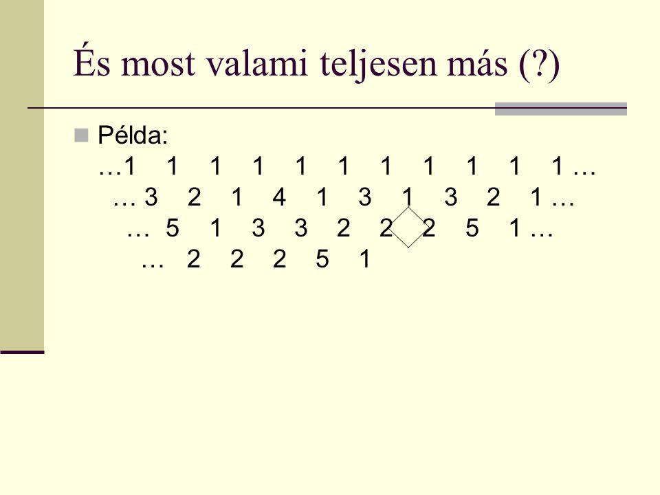 És most valami teljesen más ( ) Példa: …1 1 1 1 1 1 1 1 1 1 1 … 1… 3 2 1 4 1 3 1 3 2 1 … 1 … 5 1 3 3 2 2 2 5 1 … 1 … 2 2 2 5 1 a